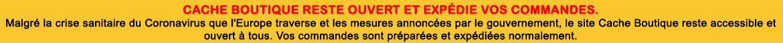 Information Coronavirus : Malgré les restrictions actuelles, Cache Boutique met tout en place pour vous assurer vos livraisons dans les délais habituels. Seul Mondial Relay n'est actuellement plus disponible.